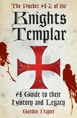The Pocket A to Z of the Knights Templar : A Guide to Their History and Legacy - Gordon Napier