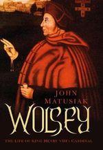 Wolsey : The Life of King Henry VIII's Cardinal - John Matusiak