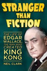 Stranger than Fiction : The Life of Edgar Wallace, the Man Who Created King Kong - Neil Clark