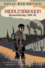 Great War Britain Middlesbrough : Remembering 1914-18 - Paul Menzies