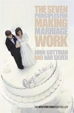 The Seven Principles for Making Marriage Work : A New Psychology of Love, Traditional Values and S... - John Gottman