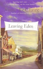 Leaving Eden : Leaving Isn't Easy...  Coming Home Can Be Even Harder - Anne D. LeClaire
