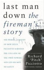 Last Man Down : The Fireman's Story - The Heroic Account of How Pitch Picciotto Survived the Collapse of the Twin Towers and Lead His Men to Safety - Richard Picciotto