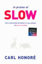 In Praise of Slow : How a Worldwide Movement is Challenging the Cult of Speed - Carl Honore