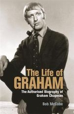 The Life of Graham : The Authorised Biography of Graham Chapman - Bob McCabe