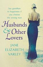 Husbands and Other Lovers : Say Goodbye To Happiness If You Choose The Wrong Man - Jane Elizabeth Varley