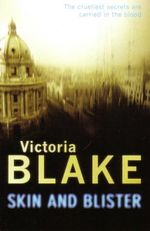 Skin and Blister : The Cruellest Secrets Are Carried In The Blood - Victoria Blake