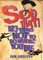Sod That : 103 Things Not to Do Before You Die - Sam Jordison