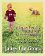 Imperfectly Natural Baby and Toddler : How to Be a Green Parent in Today's Busy World - Janey Lee Grace