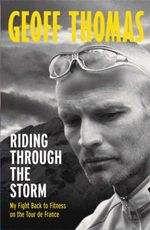 Riding Through the Storm : My Fight Back to Fitness on the Tour De France - Geoff Thomas