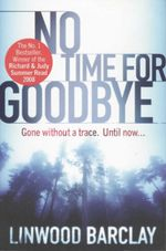No Time for Goodbye : Gone Without A Trace - Until Now... - Linwood Barclay