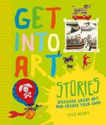 Get into Art: Stories : Discover Great Art - and Create Your Own! - Susie Brooks