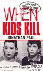 When Kids Kill : Unthinkable Crimes of Lost Innocence - Jonathan Paul