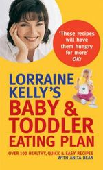 Lorraine Kelly's Baby and Toddler Eating Plan : Over 100 Healthy, Quick and Easy Recipes :  Over 100 Healthy, Quick and Easy Recipes - Lorraine Kelly