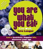 You Are What You Eat : Live Well, Live Long: Live a Healthier, Happier Life, Whatever Your Age : Live Well, Live Longer - Carina Norris