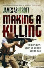 Making a Killing : The Explosive Story of a Hired Gun in Iraq - James Ashcroft