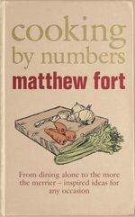 Cooking by Numbers : From Eating Alone to the More the Merrier - Inspired Ideas for Any Occasion - Matthew Fort