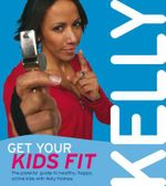 Get Your Kids Fit : The Parents' Guide to Healthy, Happy, Active Kids - Kelly Holmes