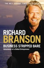 Business Stripped Bare : Adventures of a Global Entrepreneur - Sir Richard Branson