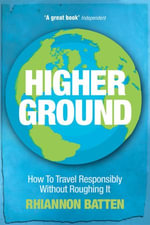 Higher Ground : How to Travel Responsibly Without Roughing It - Rhiannon Batten