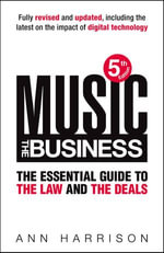 Music : The Business: The Essential Guide to the Law and the Deals - Ann Harrison
