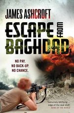 Escape from Baghdad : First Time Was For the Money, This Time It's Personal - James Ashcroft