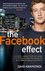 The Facebook Effect : The Real Inside Story of Mark Zuckerberg and the World's Fastest Growing Company - David Kirkpatrick