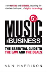 Music: The Business : The Essential Guide to the Law and the Deals - Ann Harrison