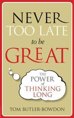 Never Too Late to be Great : The Power of Thinking Long - Tom Butler-Bowden