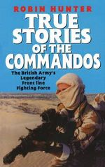 True Stories of the Commandos : The British Army's Legendary Front Line Fighting Force - Robin Hunter