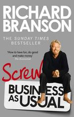 Screw Business as Usual : Transforming the Art of Leadership - Sir Richard Branson