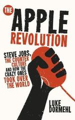 The Apple Revolution : Steve Jobs, the Counterculture and How the Crazy Ones Took Over the World - Luke Dormehl