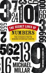 The Secret Lives of Numbers : The Curious Truth Behind Everyday Digits - Michael Millar