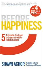 Before Happiness : Five Actionable Strategies to Create a Positive Path to Success - Shawn Achor