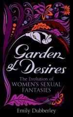 Garden of Desires : The Evolution of Women's Sexual Fantasies - Emily Dubberley