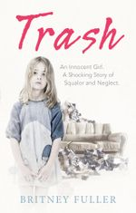 Trash : An Innocent Girl. A Shocking Story of Squalor and Neglect. - Britney Fuller