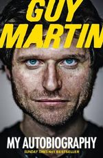 Guy Martin: My Autobiography : My Life at Breakneck Speed - Guy Martin