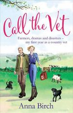 Call the Vet : Farmers, Dramas and Disasters - My First Year as a Country Vet - Anna Birch