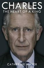 Charles : The Heart of a King - Catherine Mayer