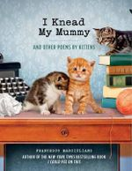 I Knead My Mummy : And Other Poems by Kittens - Francesco Marciuliano