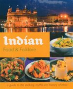 Indian Food And Folklore : A Guide To The Cooking, Myths And History Of India