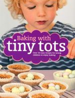Baking With Tiny Tots : Over 50 easy recipes for young children to enjoy making - Becky Johnson