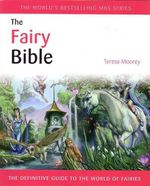 The Fairy Bible : The Definitive Guide to the World of Fairies - Teresa Moorey