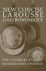 New Concise Larousse Gastronomique : The Culinary Classic Revised And Updated