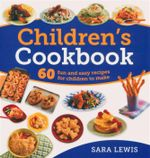 Children's Cookbook : 60 Fun and Easy Recipes for Children to Make - Sara Lewis