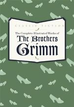 The Complete Illustrated Works of the Brothers Grimm - Jacob Grimm