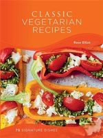 Classic Vegetarian Recipes : 75 Signature Dishes - Rose Elliot