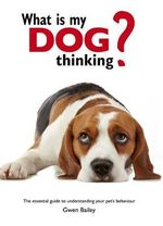 What is My Dog Thinking? : The Essential Guide to Understanding Your Pet - Gwen Bailey