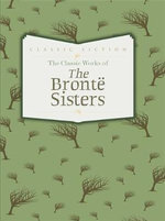The Classic Works of the Bronte Sisters : Jane Eyre, Wuthering Heights and Agnes Grey - Charlotte Bronte