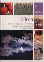 Wicca for Everyday Living : The definitive guide to magic and the craft - Ann-Marie Gallagher